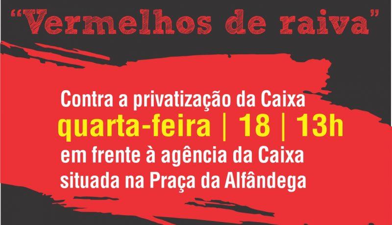 """Contra a ameaça de privatização, empregados organizam ato """"vermelho de raiva"""" em defesa da Caixa 100% Pública nesta quarta, 18/10"""